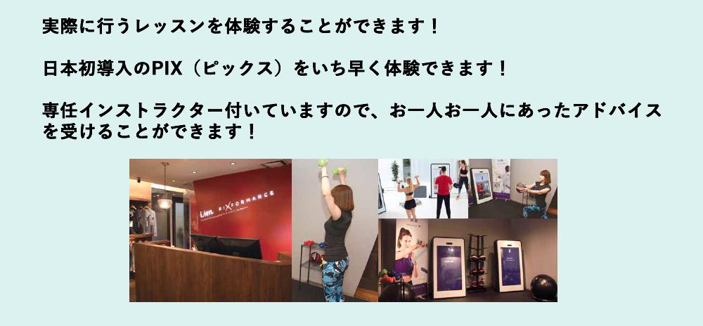 実際に行うレッスンを体験することができます!・日本初導入のPIX(ピックス)をいち早く体験できます!・専任インストラクター付いていますので、お一人お一人にあったアドバイスを受けることができます!